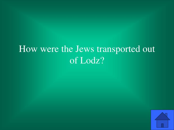 How were the Jews transported out of Lodz?