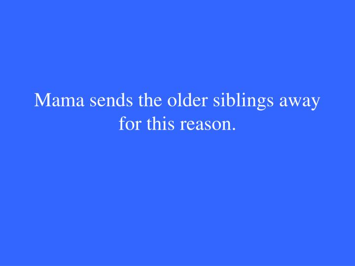 Mama sends the older siblings away for this reason.