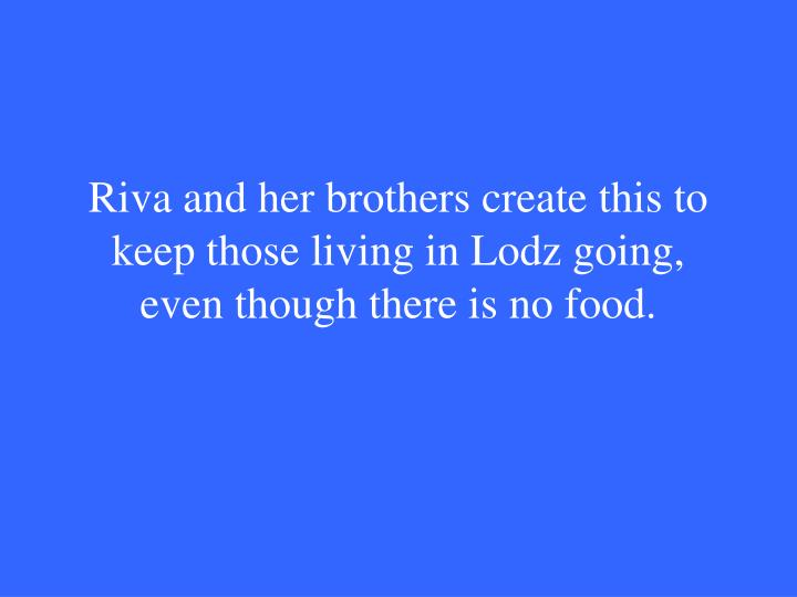 Riva and her brothers create this to keep those living in Lodz going, even though there is no food.