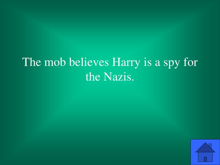 The mob believes Harry is a spy for the Nazis.