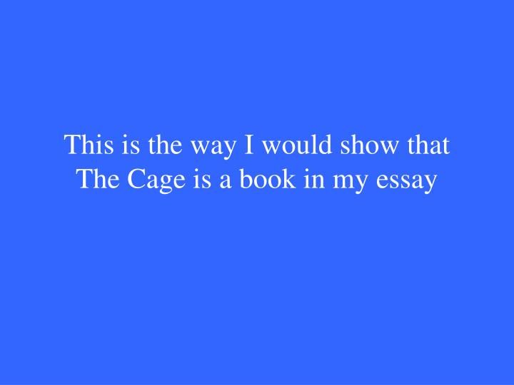 This is the way I would show that The Cage is a book in my essay