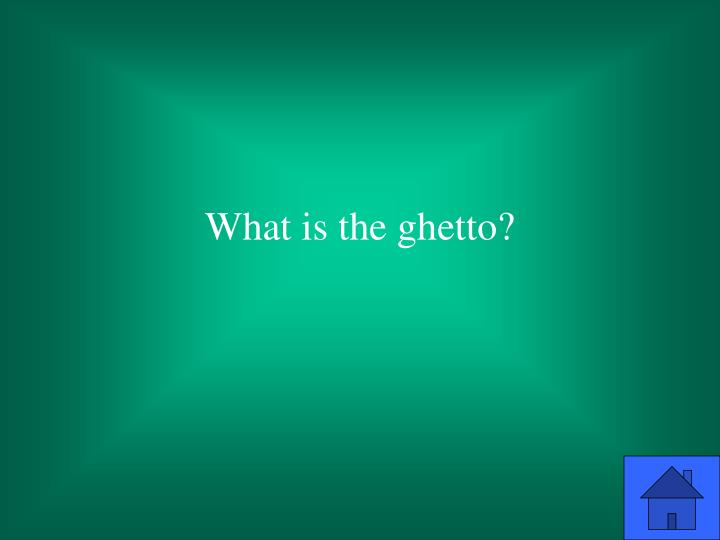 What is the ghetto?