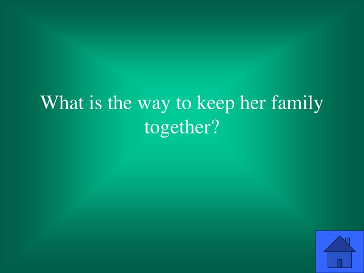 What is the way to keep her family together?