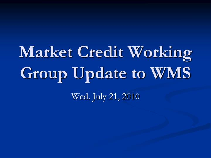 market credit working group update to wms n.