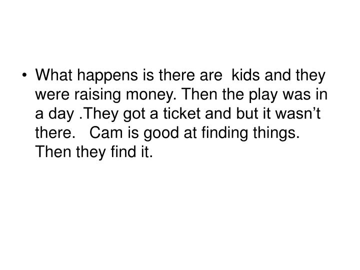 What happens is there are  kids and they were raising money. Then the play was in a day .They got a ticket and but it wasn't there.   Cam is good at finding things. Then they find it.