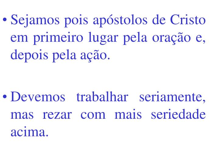 Sejamos pois apóstolos de Cristo em primeiro lugar pela oração e, depois pela ação.