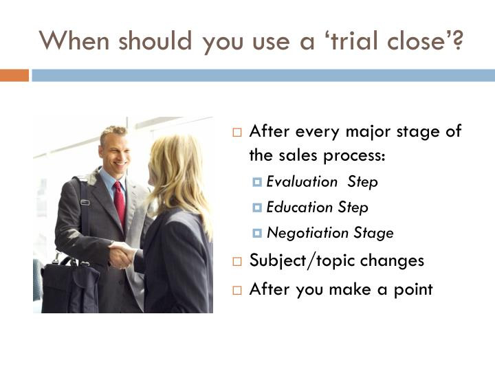 When should you use a 'trial close'?