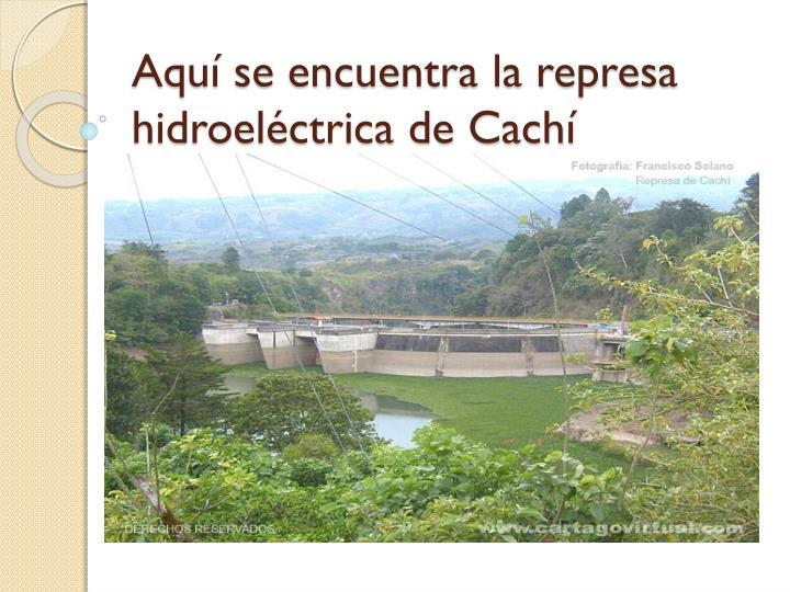 Aquí se encuentra la represa hidroeléctrica de Cachí