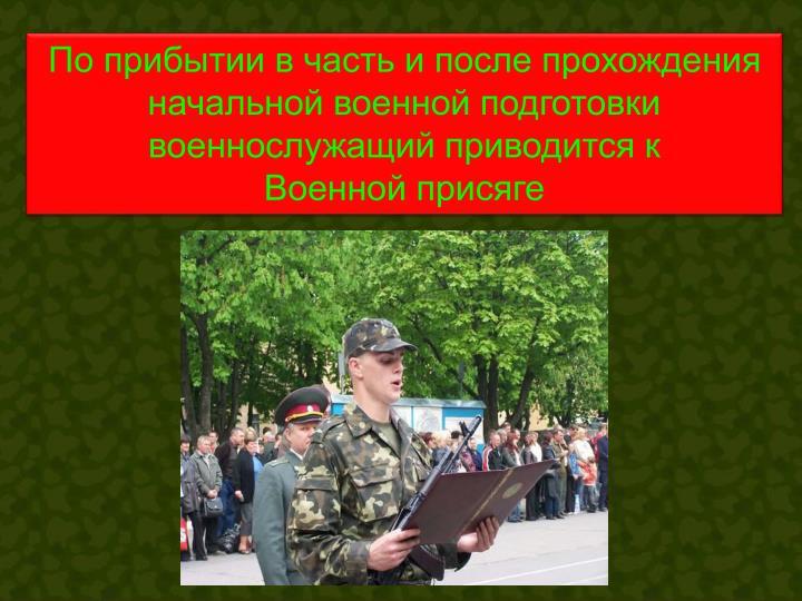 По прибытии в часть и после прохождения начальной военной подготовки военнослужащий приводится к