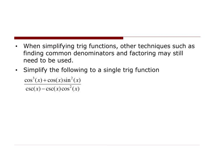 When simplifying trig functions, other techniques such as finding common denominators and factoring may still need to be used.