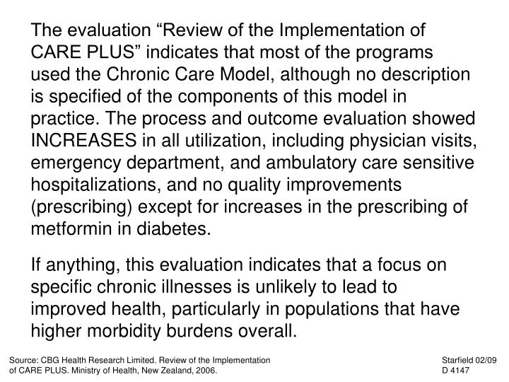 "The evaluation ""Review of the Implementation of CARE PLUS"" indicates that most of the programs used the Chronic Care Model, although no description is specified of the components of this model in practice. The process and outcome evaluation showed INCREASES in all utilization, including physician visits, emergency department, and ambulatory care sensitive hospitalizations, and no quality improvements (prescribing) except for increases in the prescribing of metformin in diabetes."