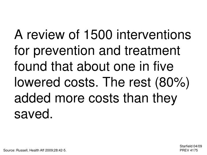 A review of 1500 interventions for prevention and treatment found that about one in five lowered costs. The rest (80%) added more costs than they saved.