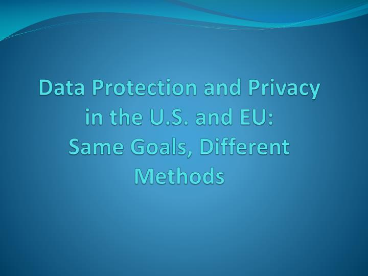 data protection and privacy in the u s and eu same goals different methods n.