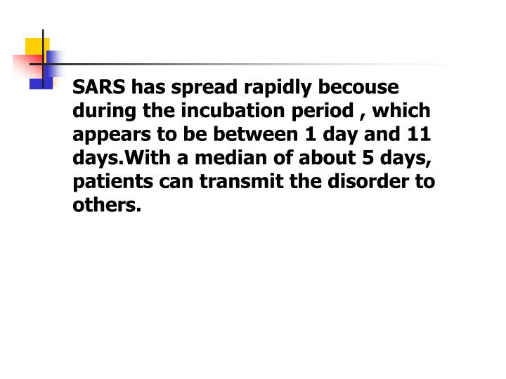 SARS has spread rapidly becouse during the incubation period , which appears to be between 1 day and 11 days.With a median of about 5 days, patients can transmit the disorder to others.