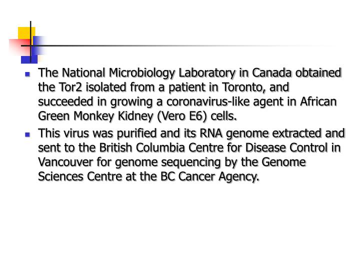 The National Microbiology Laboratory in Canada obtained the Tor2 isolated from a patient in Toronto, and succeeded in growing a coronavirus-like agent in African Green Monkey Kidney (Vero E6) cells.