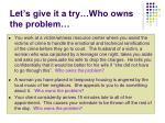let s give it a try who owns the problem
