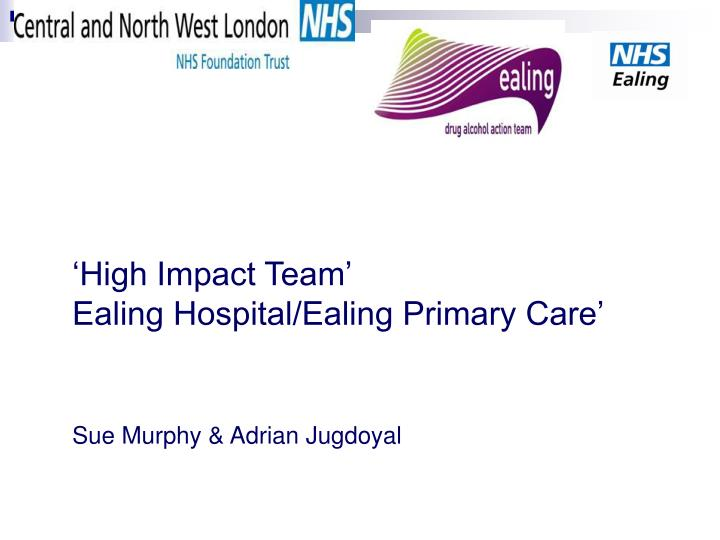 High impact team ealing hospital ealing primary care sue murphy adrian jugdoyal