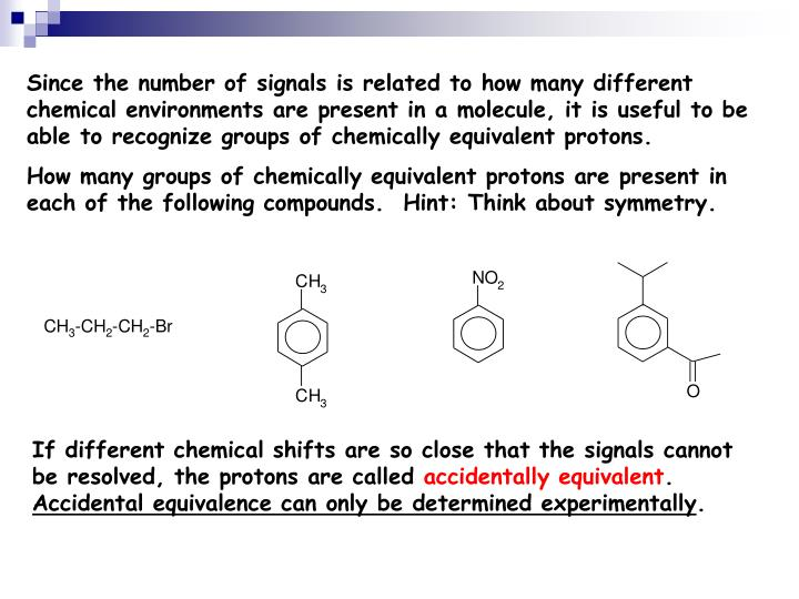 Since the number of signals is related to how many different chemical environments are present in a molecule, it is useful to be able to recognize groups of chemically equivalent protons.