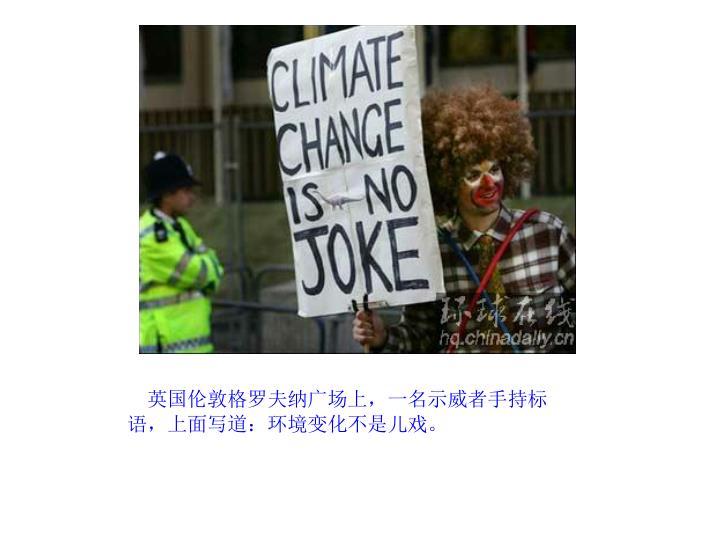英国伦敦格罗夫纳广场上,一名示威者手持标语,上面写道:环境变化不是儿戏。