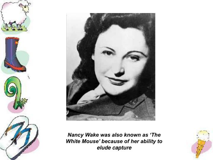 Nancy Wake was also known as 'The White Mouse' because of her ability to elude capture