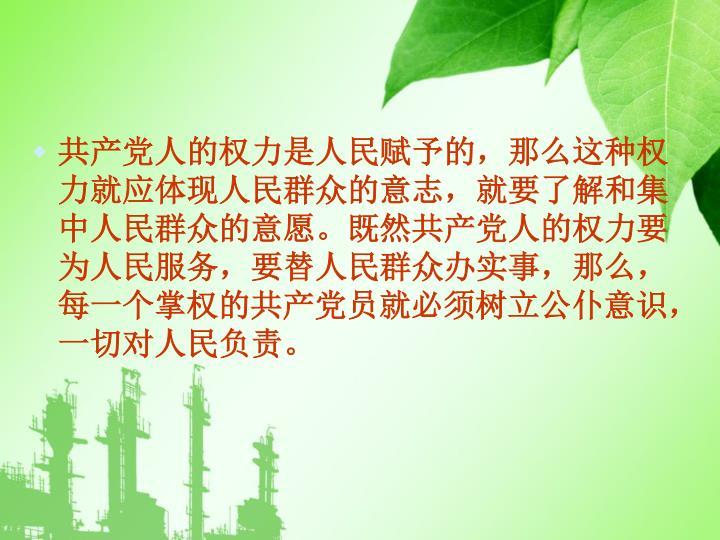 共产党人的权力是人民赋予的,那么这种权力就应体现人民群众的意志,就要了解和集中人民群众的意愿。既然共产党人的权力要为人民服务,要替人民群众办实事,那么,每一个掌权的共产党员就必须树立公仆意识,一切对人民负责。