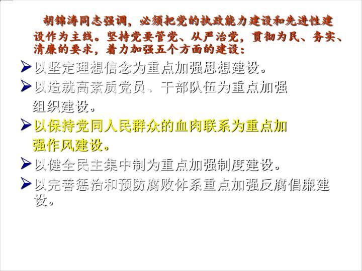 胡锦涛同志强调,必须把党的执政能力建设和先进性建设作为主线。坚持党要管党、从严治党,贯彻为民、务实、清廉的要求,着力加强五个方面的建设: