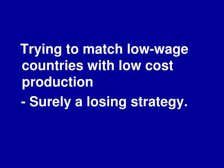 Trying to match low-wage countries with low cost production