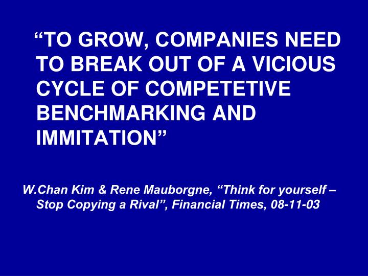"""""""TO GROW, COMPANIES NEED TO BREAK OUT OF A VICIOUS CYCLE OF COMPETETIVE BENCHMARKING AND IMMITATION"""""""