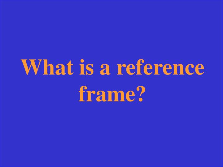 What is a reference frame?