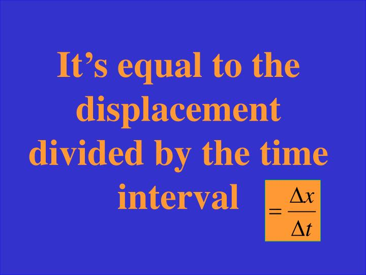 It's equal to the displacement divided by the time interval