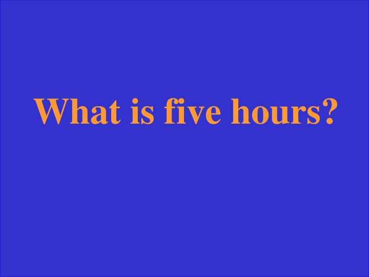 What is five hours?