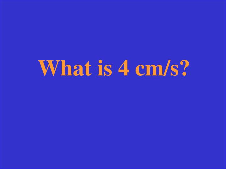 What is 4 cm/s?