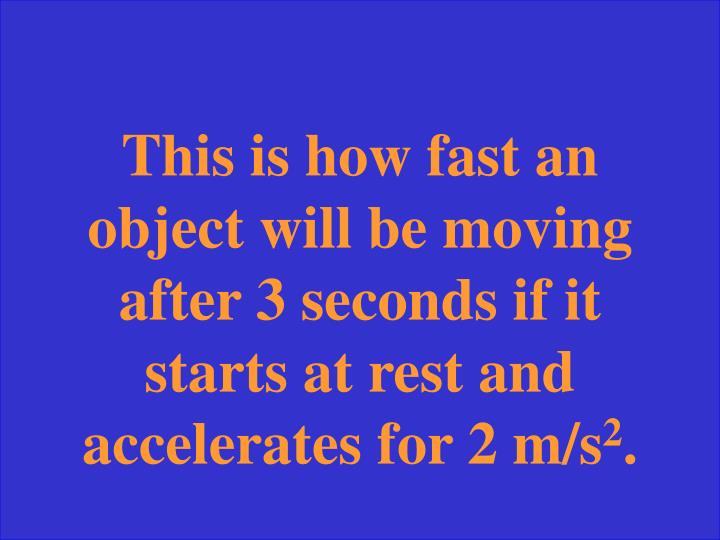 This is how fast an object will be moving after 3 seconds if it starts at rest and accelerates for 2 m/s