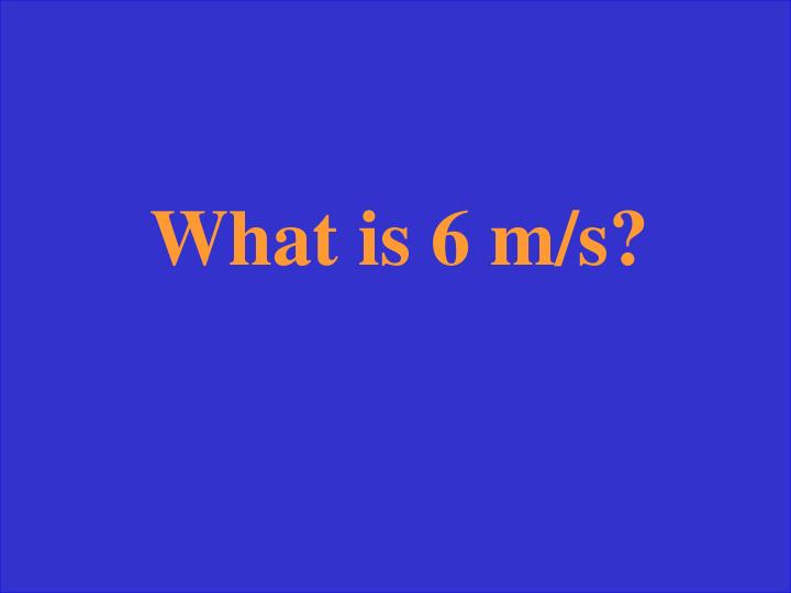 What is 6 m/s?