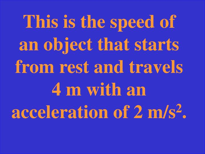 This is the speed of an object that starts from rest and travels 4 m with an acceleration of 2 m/s