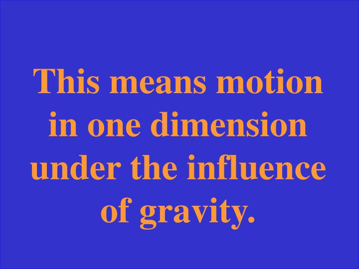 This means motion in one dimension under the influence of gravity.