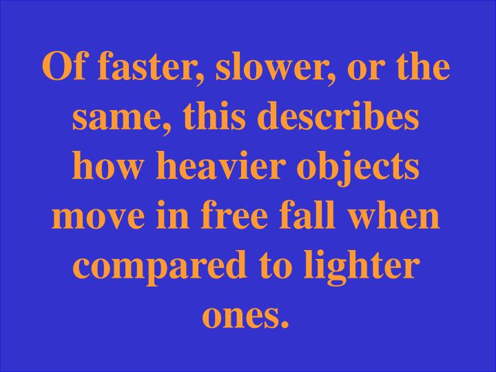 Of faster, slower, or the same, this describes how heavier objects move in free fall when compared to lighter ones.