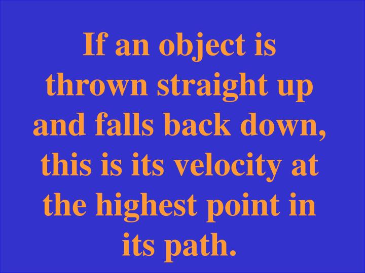 If an object is thrown straight up and falls back down, this is its velocity at the highest point in its path.