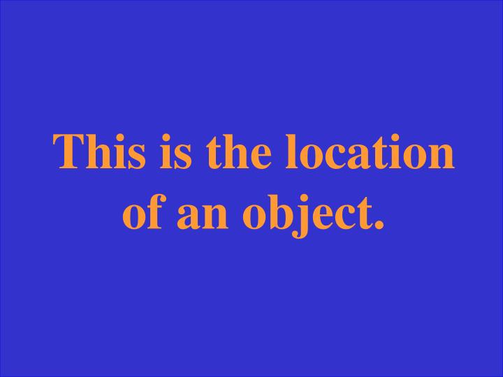 This is the location of an object.