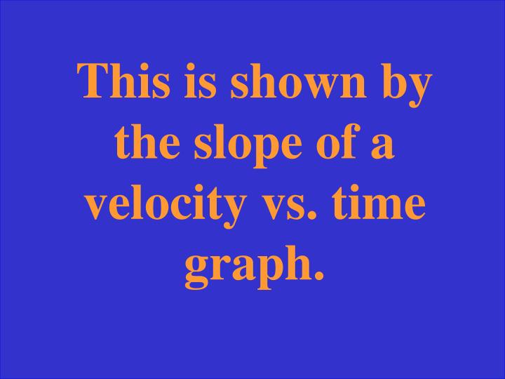 This is shown by the slope of a velocity vs. time graph.