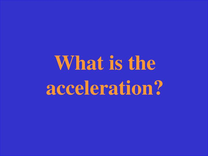 What is the acceleration?