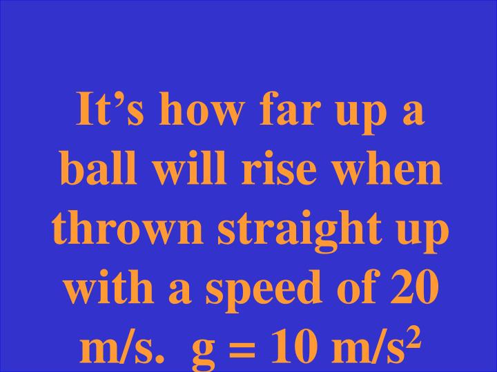 It's how far up a ball will rise when thrown straight up with a speed of 20 m/s.  g = 10 m/s