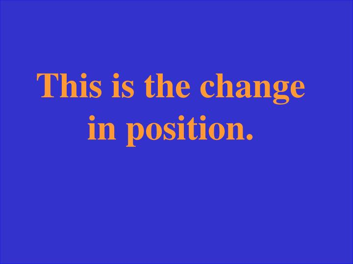 This is the change in position.