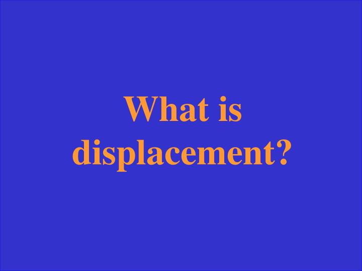 What is displacement?