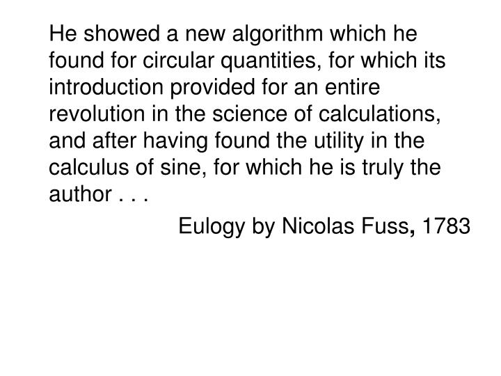 He showed a new algorithm which he found for circular quantities, for which its introduction provided for an entire revolution in the science of calculations, and after having found the utility in the calculus of sine, for which he is truly the author . . .