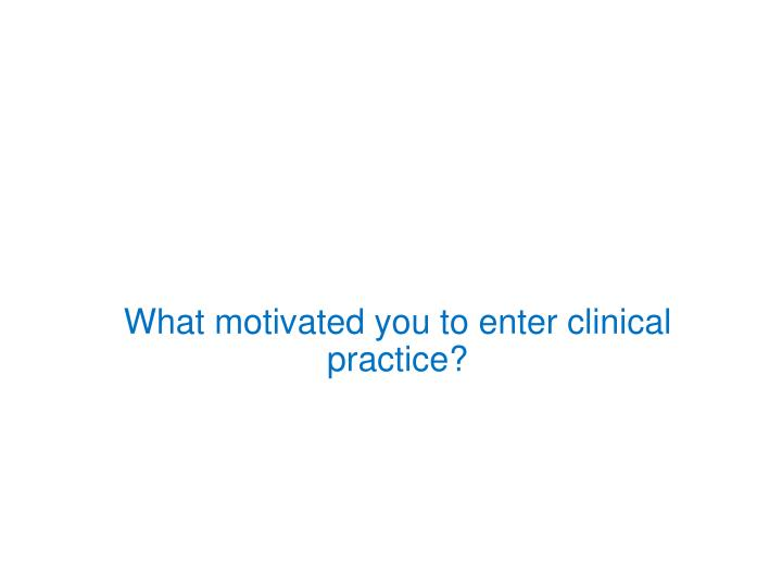 What motivated you to enter clinical practice?