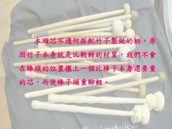 木頭芯不適何搭配竹子製做的柄,原因竹子本身就是比較輕的材質,我們不會在棒頭的位置擺上一個比棒子本身還要重的芯,而使棒子頭重腳輕。