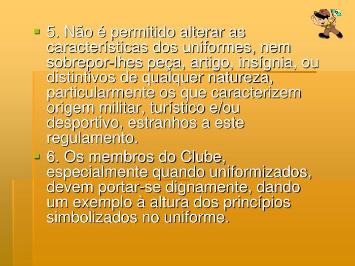 5. Não é permitido alterar as características dos uniformes, nem sobrepor-lhes peça, artigo, ins...