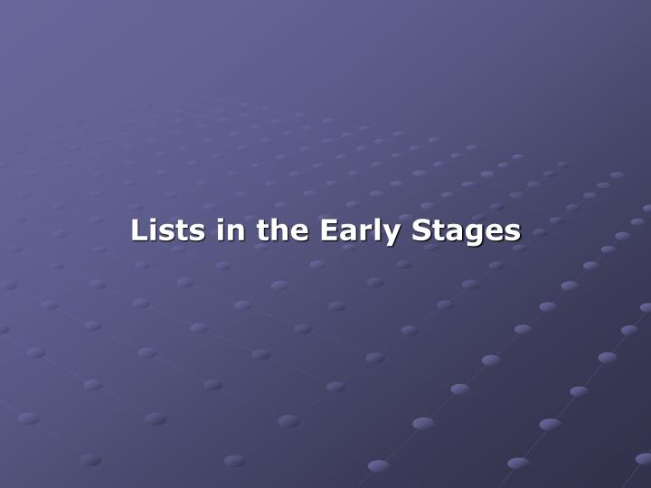 Lists in the Early Stages