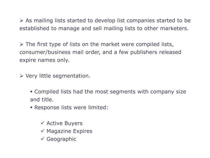 As mailing lists started to develop list companies started to be established to manage and sell mailing lists to other marketers.